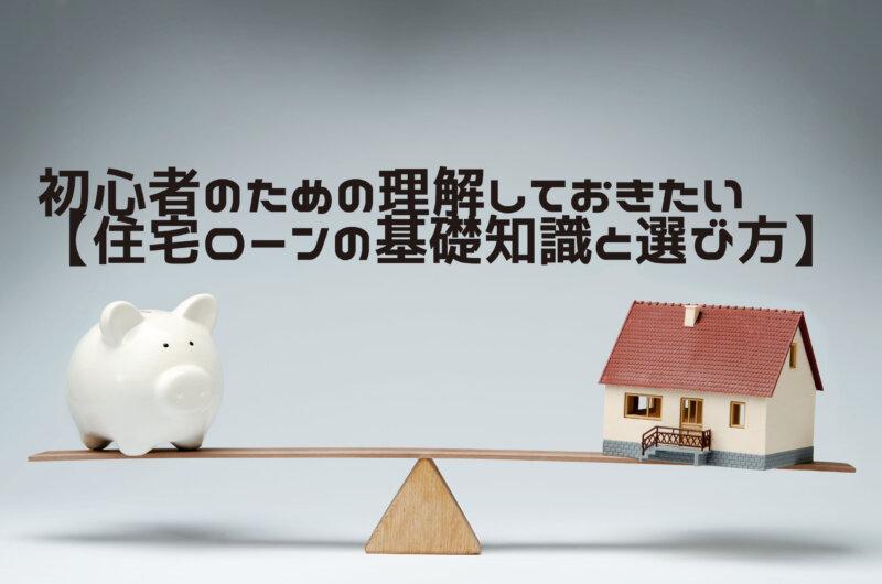 初心者のための理解しておきたい【住宅ローンの基礎知識と選び方】